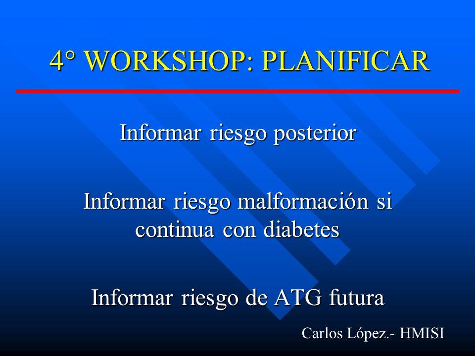 4° WORKSHOP: PLANIFICAR Informar riesgo posterior Informar riesgo malformación si continua con diabetes Informar riesgo de ATG futura Carlos López.- HMISI