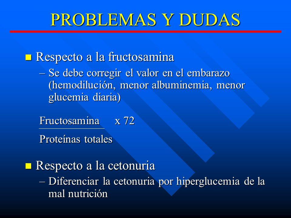 PROBLEMAS Y DUDAS Respecto a la fructosamina Respecto a la fructosamina –Se debe corregir el valor en el embarazo (hemodilución, menor albuminemia, menor glucemia diaria) Fructosamina x 72 Proteínas totales Respecto a la cetonuria Respecto a la cetonuria –Diferenciar la cetonuria por hiperglucemia de la mal nutrición