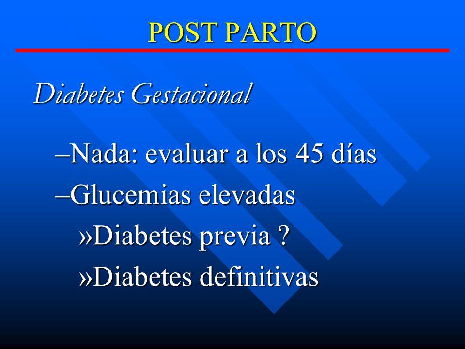 POST PARTO Diabetes Gestacional –Nada: evaluar a los 45 días –Glucemias elevadas »Diabetes previa .
