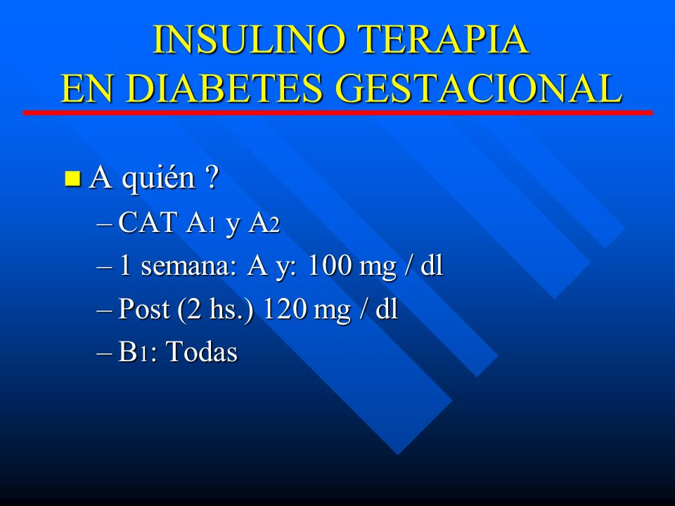 INSULINO TERAPIA EN DIABETES GESTACIONAL A quién ? A quién ? –CAT A 1 y A 2 –1 semana: A y: 100 mg / dl –Post (2 hs.) 120 mg / dl –B 1 : Todas
