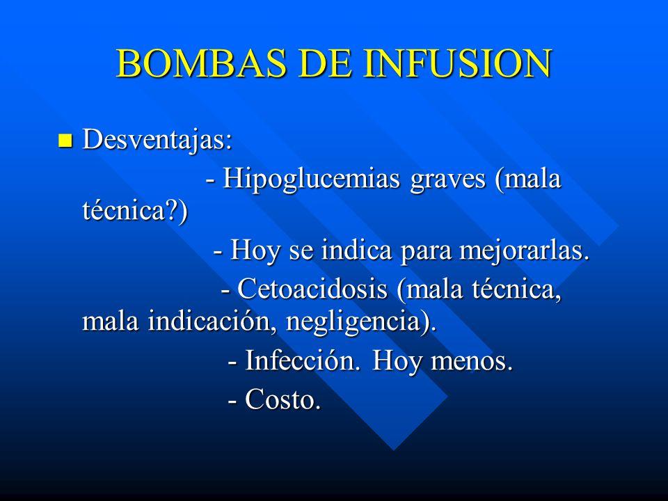 BOMBAS DE INFUSION Desventajas: Desventajas: - Hipoglucemias graves (mala técnica?) - Hipoglucemias graves (mala técnica?) - Hoy se indica para mejorarlas.