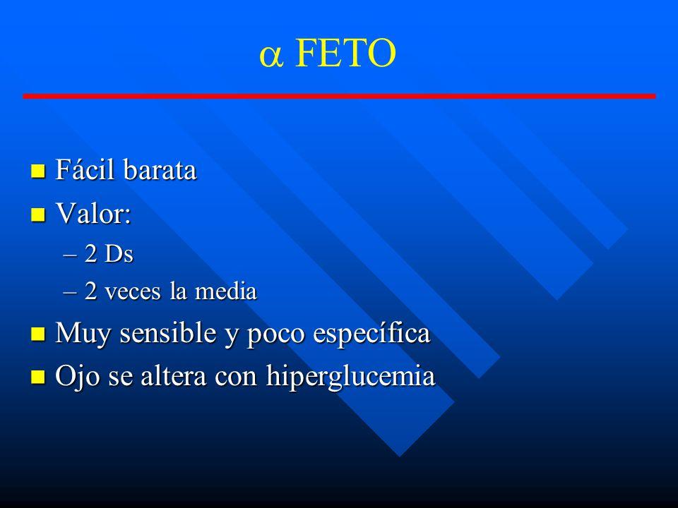 FETO Fácil barata Fácil barata Valor: Valor: –2 Ds –2 veces la media Muy sensible y poco específica Muy sensible y poco específica Ojo se altera con hiperglucemia Ojo se altera con hiperglucemia