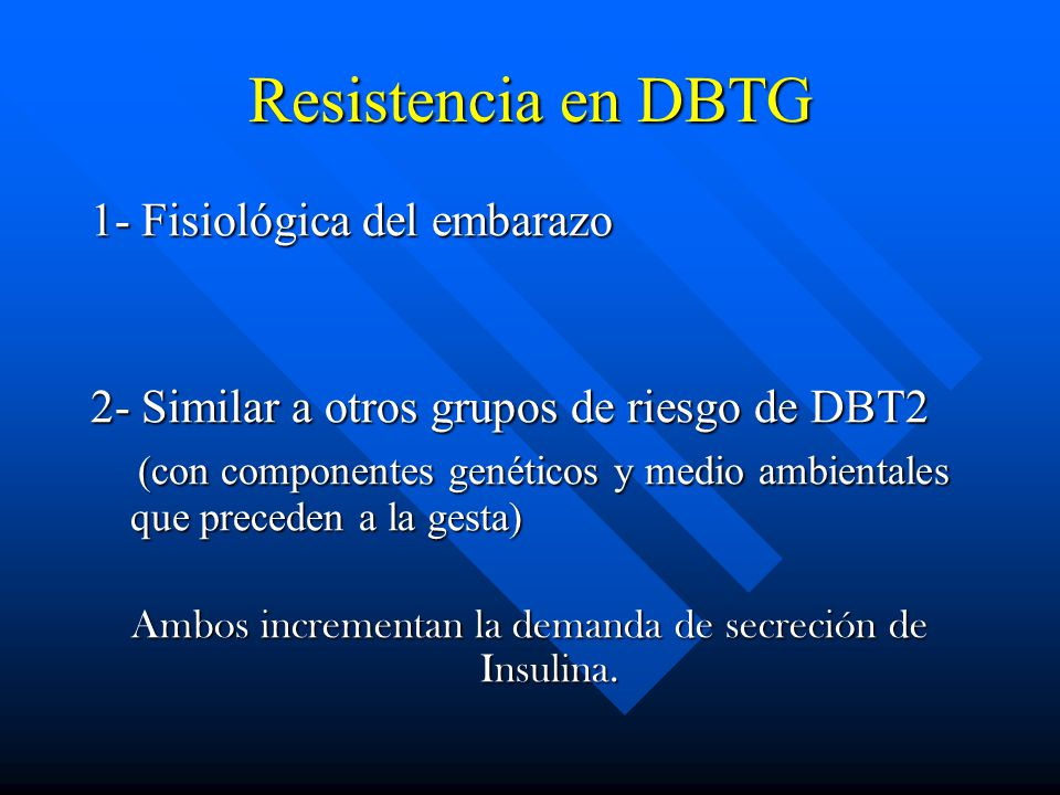 Resistencia en DBTG 1- Fisiológica del embarazo 2- Similar a otros grupos de riesgo de DBT2 (con componentes genéticos y medio ambientales que preceden a la gesta) (con componentes genéticos y medio ambientales que preceden a la gesta) Ambos incrementan la demanda de secreción de Insulina.