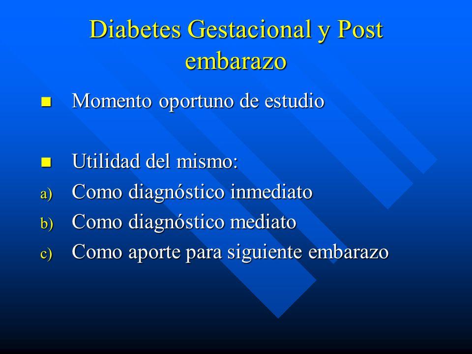 Diabetes Gestacional y Post embarazo Momento oportuno de estudio Momento oportuno de estudio Utilidad del mismo: Utilidad del mismo: a) Como diagnóstico inmediato b) Como diagnóstico mediato c) Como aporte para siguiente embarazo