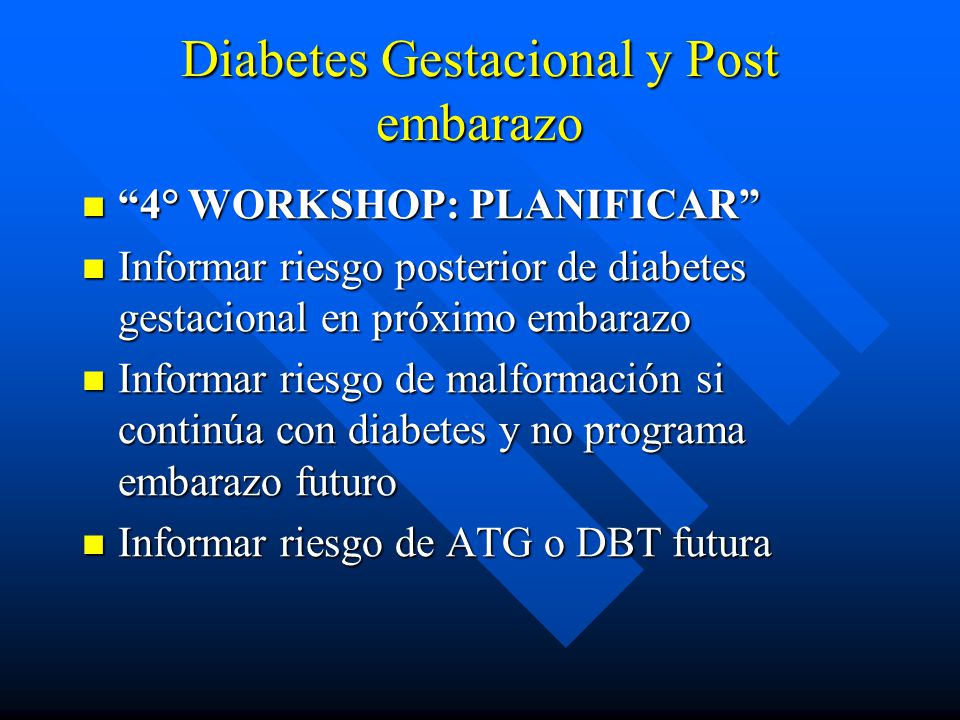 Diabetes Gestacional y Post embarazo 4° WORKSHOP: PLANIFICAR 4° WORKSHOP: PLANIFICAR Informar riesgo posterior de diabetes gestacional en próximo emba