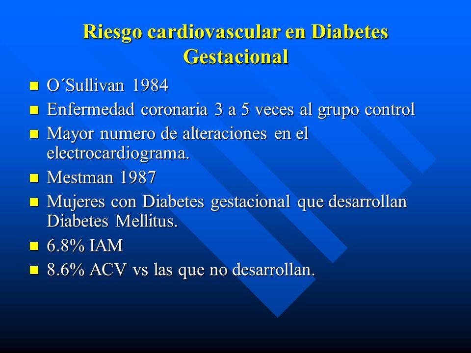 Riesgo cardiovascular en Diabetes Gestacional O´Sullivan 1984 O´Sullivan 1984 Enfermedad coronaria 3 a 5 veces al grupo control Enfermedad coronaria 3 a 5 veces al grupo control Mayor numero de alteraciones en el electrocardiograma.
