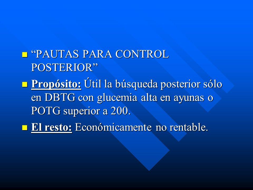 PAUTAS PARA CONTROL POSTERIOR PAUTAS PARA CONTROL POSTERIOR Propósito: Útil la búsqueda posterior sólo en DBTG con glucemia alta en ayunas o POTG superior a 200.