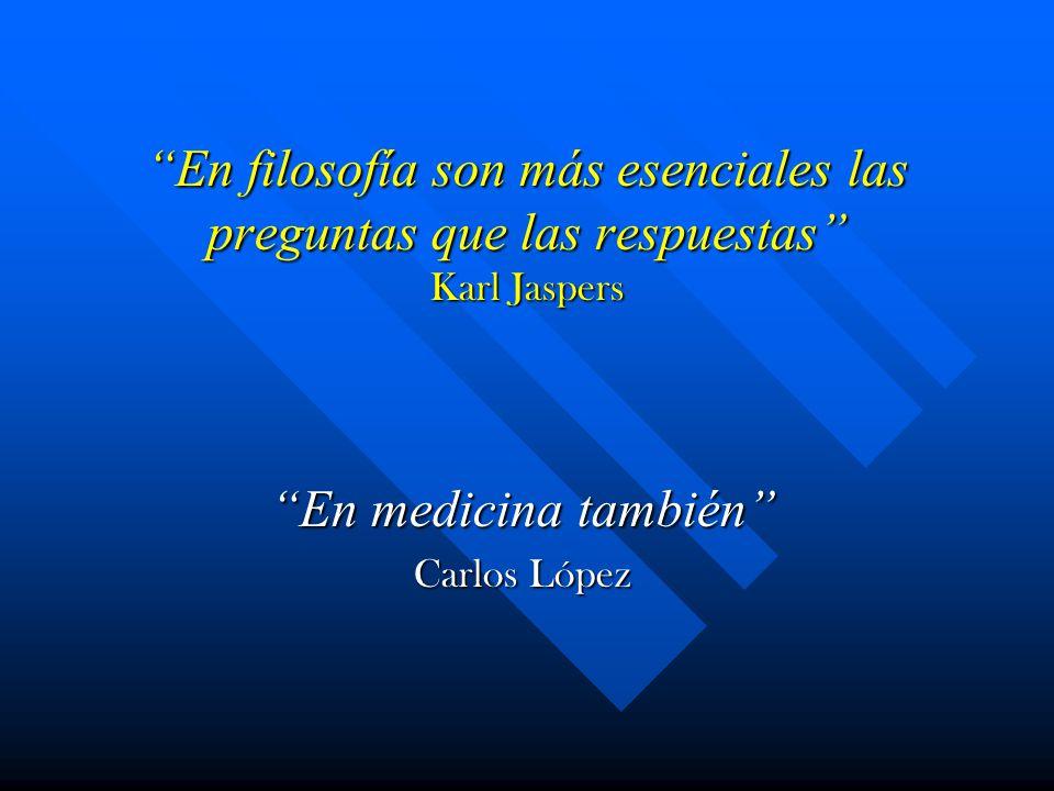 En filosofía son más esenciales las preguntas que las respuestas Karl Jaspers En medicina también Carlos López