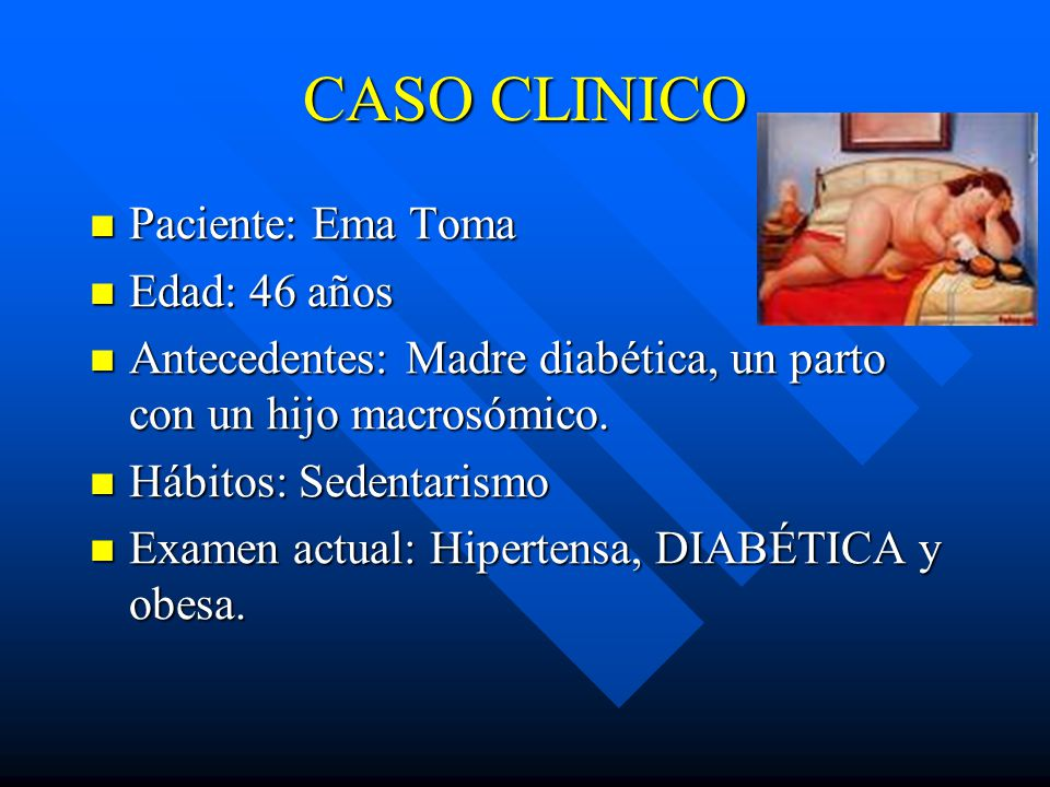 CASO CLINICO Paciente: Ema Toma Paciente: Ema Toma Edad: 46 años Edad: 46 años Antecedentes: Madre diabética, un parto con un hijo macrosómico.