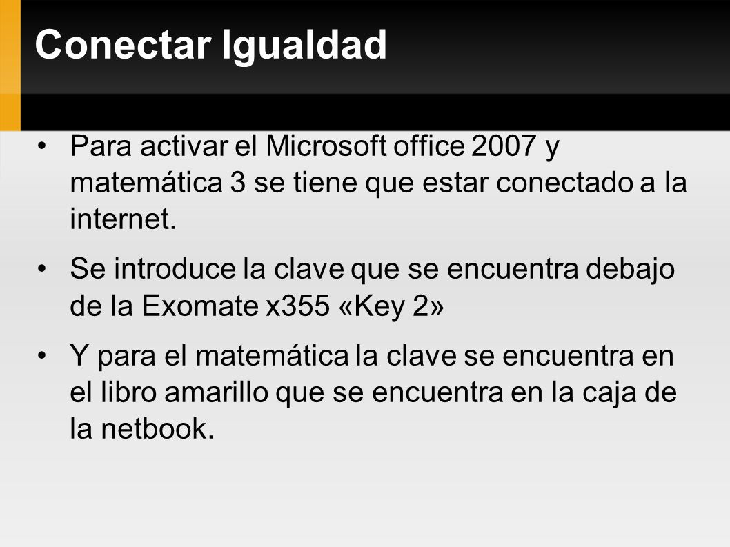 Conectar Igualdad Para activar el Microsoft office 2007 y matemática 3 se tiene que estar conectado a la internet. Se introduce la clave que se encuen