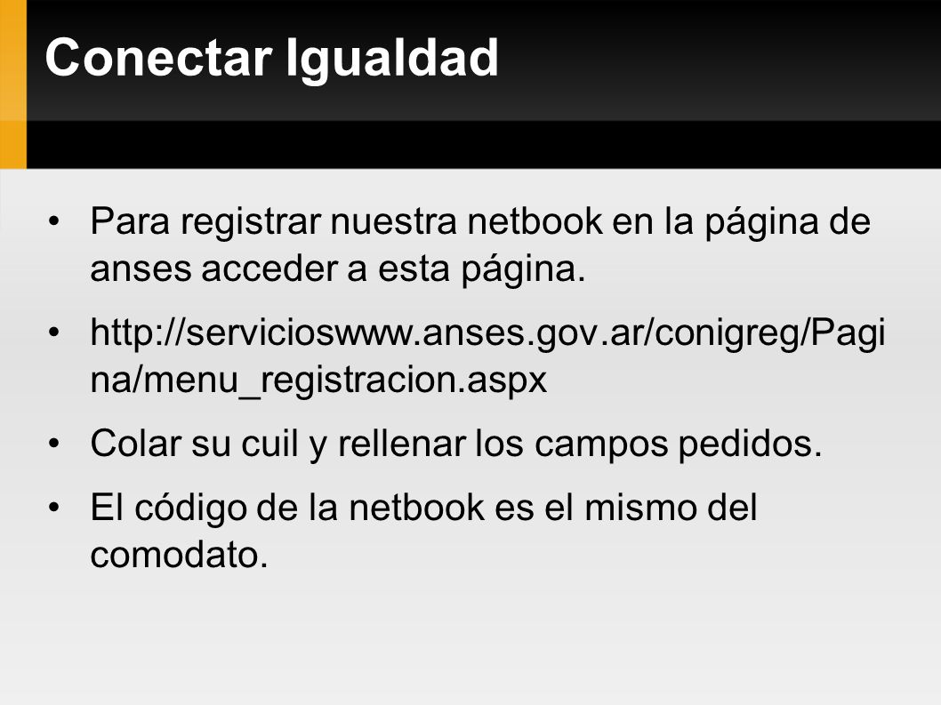 Conectar Igualdad Para registrar nuestra netbook en la página de anses acceder a esta página. http://servicioswww.anses.gov.ar/conigreg/Pagi na/menu_r