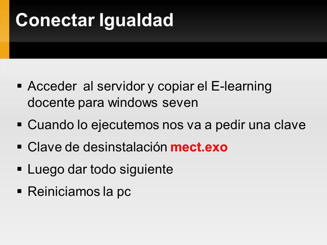 Conectar Igualdad Acceder al servidor y copiar el E-learning docente para windows seven Cuando lo ejecutemos nos va a pedir una clave Clave de desinstalación mect.exo Luego dar todo siguiente Reiniciamos la pc