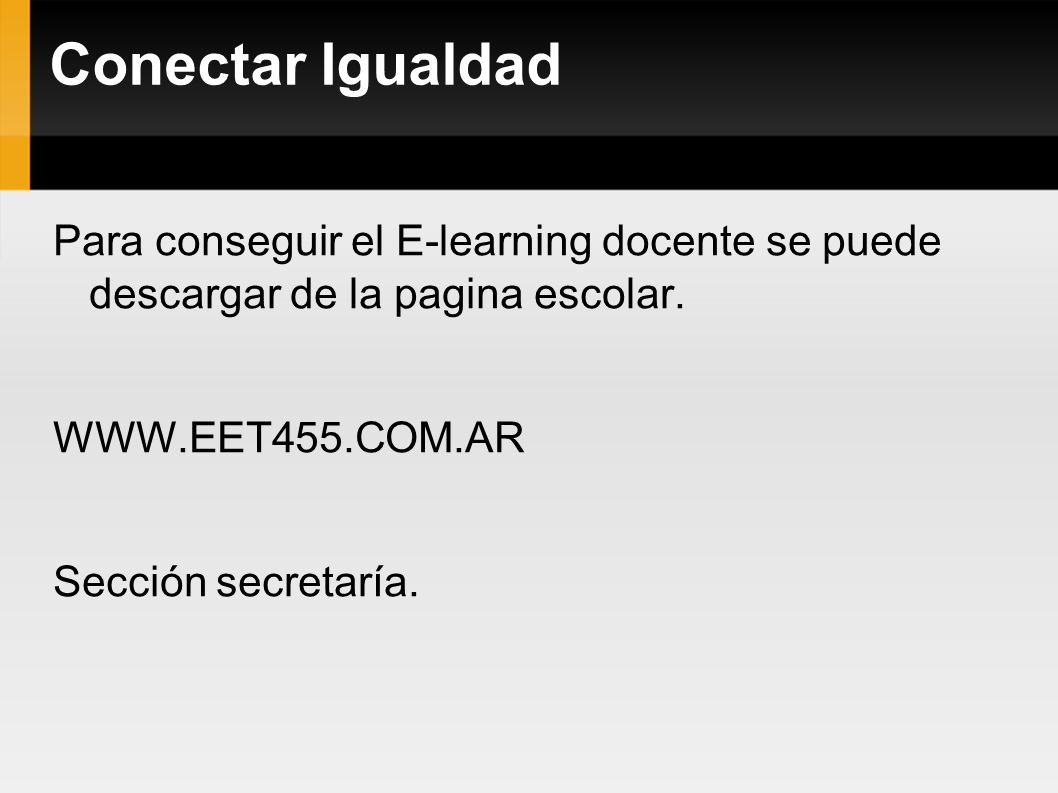 Conectar Igualdad Para conseguir el E-learning docente se puede descargar de la pagina escolar. WWW.EET455.COM.AR Sección secretaría.