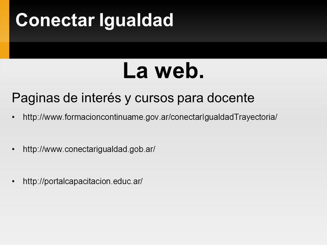 La web. Paginas de interés y cursos para docente http://www.formacioncontinuame.gov.ar/conectarIgualdadTrayectoria/ http://www.conectarigualdad.gob.ar