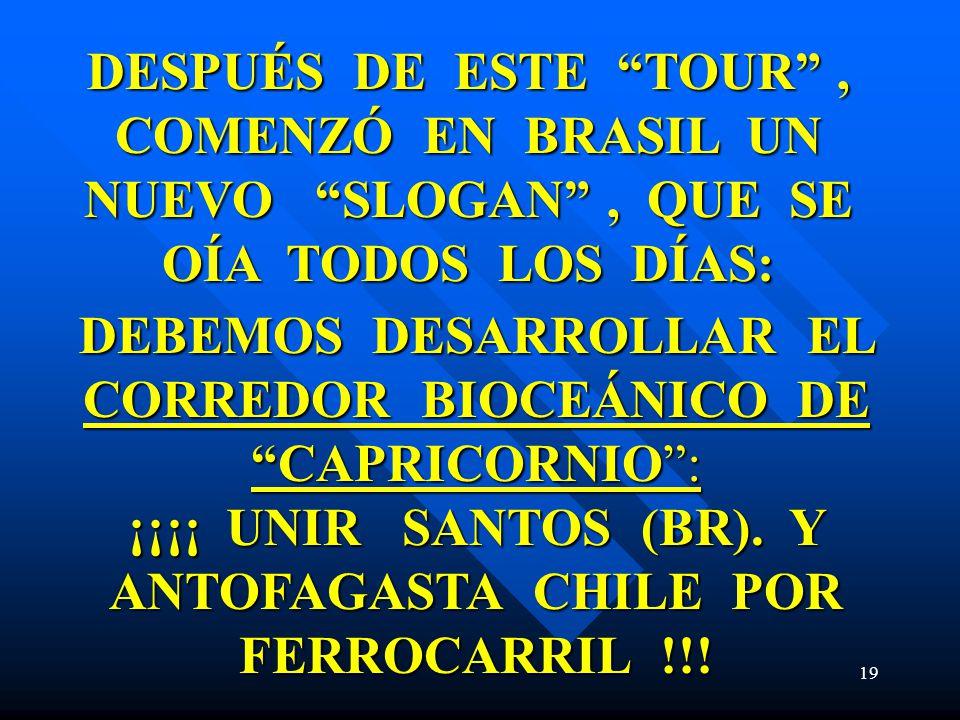 19 DESPUÉS DE ESTE TOUR, COMENZÓ EN BRASIL UN NUEVO SLOGAN, QUE SE OÍA TODOS LOS DÍAS: DEBEMOS DESARROLLAR EL CORREDOR BIOCEÁNICO DE CAPRICORNIO: ¡¡¡¡ UNIR SANTOS (BR).