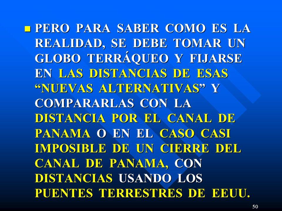 PERO PARA SABER COMO ES LA REALIDAD, SE DEBE TOMAR UN GLOBO TERRÁQUEO Y FIJARSE EN LAS DISTANCIAS DE ESAS NUEVAS ALTERNATIVAS Y COMPARARLAS CON LA DISTANCIA POR EL CANAL DE PANAMA O EN EL CASO CASI IMPOSIBLE DE UN CIERRE DEL CANAL DE PANAMA, CON DISTANCIAS USANDO LOS PUENTES TERRESTRES DE EEUU.