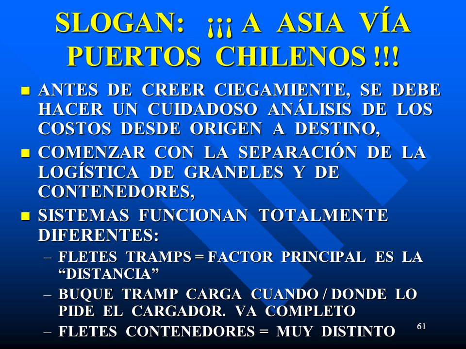 61 SLOGAN: ¡¡¡ A ASIA VÍA PUERTOS CHILENOS !!! ANTES DE CREER CIEGAMIENTE, SE DEBE HACER UN CUIDADOSO ANÁLISIS DE LOS COSTOS DESDE ORIGEN A DESTINO, A