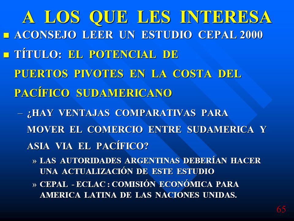 65 A LOS QUE LES INTERESA ACONSEJO LEER UN ESTUDIO CEPAL 2000 ACONSEJO LEER UN ESTUDIO CEPAL 2000 TÍTULO: EL POTENCIAL DE PUERTOS PIVOTES EN LA COSTA DEL PACÍFICO SUDAMERICANO TÍTULO: EL POTENCIAL DE PUERTOS PIVOTES EN LA COSTA DEL PACÍFICO SUDAMERICANO –¿HAY VENTAJAS COMPARATIVAS PARA MOVER EL COMERCIO ENTRE SUDAMERICA Y ASIA VIA EL PACÍFICO.