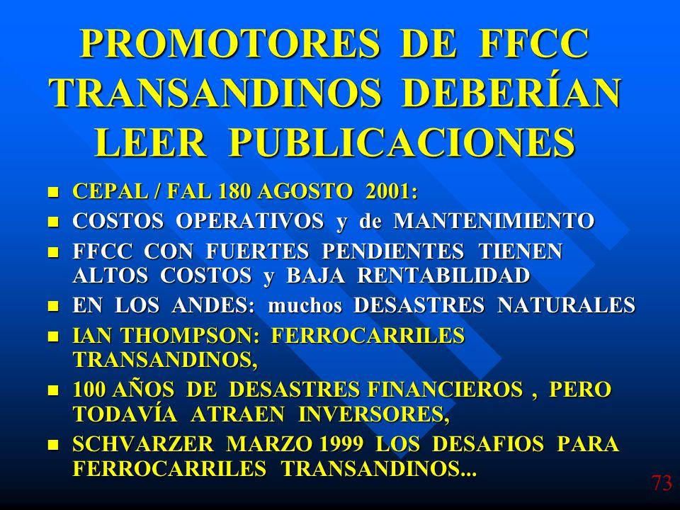 73 PROMOTORES DE FFCC TRANSANDINOS DEBERÍAN LEER PUBLICACIONES CEPAL / FAL 180 AGOSTO 2001: CEPAL / FAL 180 AGOSTO 2001: COSTOS OPERATIVOS y de MANTENIMIENTO COSTOS OPERATIVOS y de MANTENIMIENTO FFCC CON FUERTES PENDIENTES TIENEN ALTOS COSTOS y BAJA RENTABILIDAD FFCC CON FUERTES PENDIENTES TIENEN ALTOS COSTOS y BAJA RENTABILIDAD EN LOS ANDES: muchos DESASTRES NATURALES EN LOS ANDES: muchos DESASTRES NATURALES IAN THOMPSON: FERROCARRILES TRANSANDINOS, IAN THOMPSON: FERROCARRILES TRANSANDINOS, 100 AÑOS DE DESASTRES FINANCIEROS, PERO TODAVÍA ATRAEN INVERSORES, 100 AÑOS DE DESASTRES FINANCIEROS, PERO TODAVÍA ATRAEN INVERSORES, SCHVARZER MARZO 1999 LOS DESAFIOS PARA FERROCARRILES TRANSANDINOS...