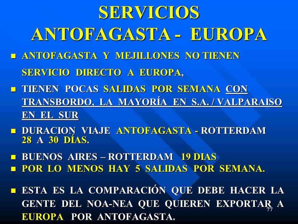 77 SERVICIOS ANTOFAGASTA - EUROPA ANTOFAGASTA Y MEJILLONES NO TIENEN SERVICIO DIRECTO A EUROPA, ANTOFAGASTA Y MEJILLONES NO TIENEN SERVICIO DIRECTO A EUROPA, TIENEN POCAS SALIDAS POR SEMANA CON TRANSBORDO, LA MAYORÍA EN S.A.