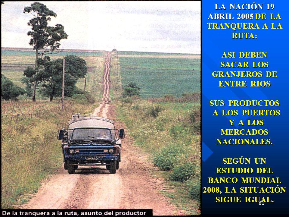 81 LA NACIÓN 19 ABRIL 2005 DE LA TRANQUERA A LA RUTA: ASI DEBEN SACAR LOS GRANJEROS DE ENTRE RIOS SUS PRODUCTOS A LOS PUERTOS A LOS PUERTOS Y A LOS MERCADOS NACIONALES.