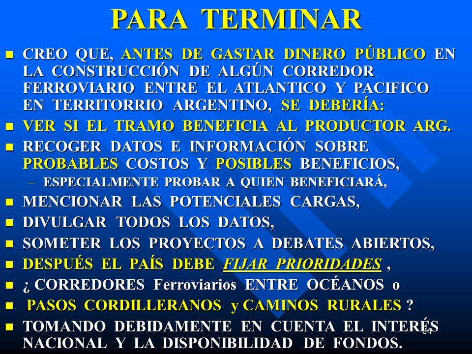 84 PARA TERMINAR CREO QUE, ANTES DE GASTAR DINERO PÚBLICO EN LA CONSTRUCCIÓN DE ALGÚN CORREDOR FERROVIARIO ENTRE EL ATLANTICO Y PACIFICO EN TERRITORRIO ARGENTINO, SE DEBERÍA: CREO QUE, ANTES DE GASTAR DINERO PÚBLICO EN LA CONSTRUCCIÓN DE ALGÚN CORREDOR FERROVIARIO ENTRE EL ATLANTICO Y PACIFICO EN TERRITORRIO ARGENTINO, SE DEBERÍA: VER SI EL TRAMO BENEFICIA AL PRODUCTOR ARG.
