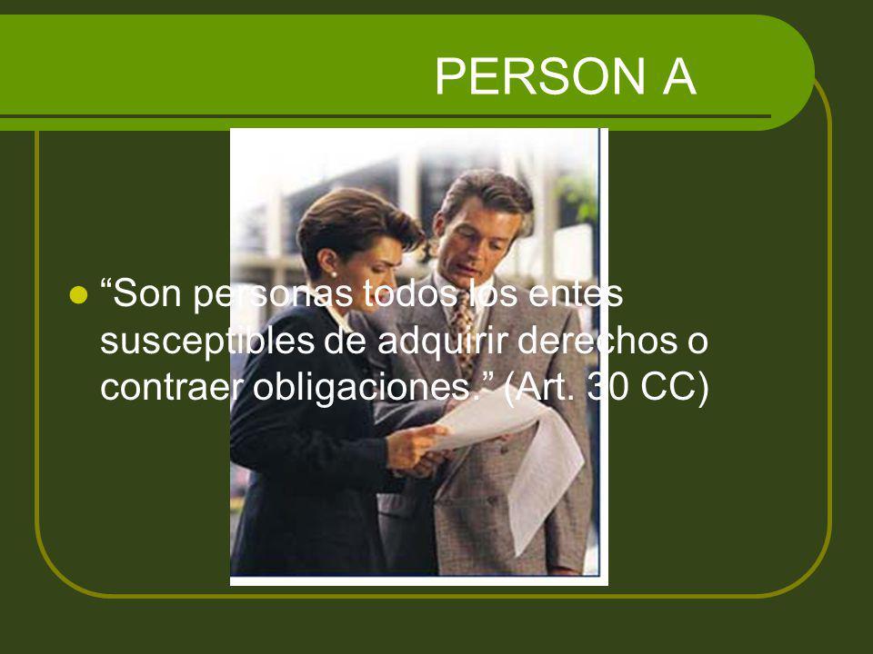 PERSON A Son personas todos los entes susceptibles de adquirir derechos o contraer obligaciones. (Art. 30 CC)