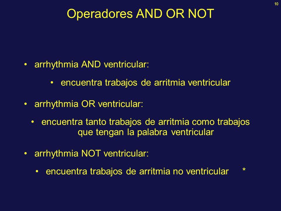 10 Operadores AND OR NOT arrhythmia AND ventricular: encuentra trabajos de arritmia ventricular arrhythmia OR ventricular: encuentra tanto trabajos de arritmia como trabajos que tengan la palabra ventricular arrhythmia NOT ventricular: encuentra trabajos de arritmia no ventricular *