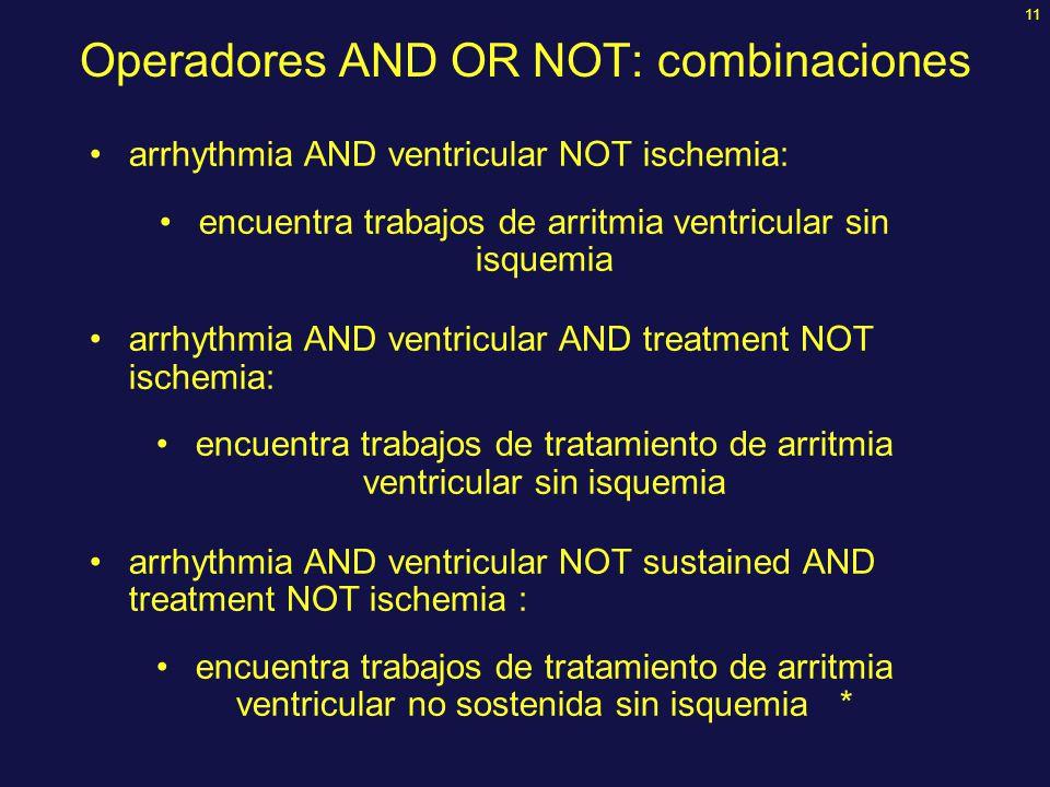 11 Operadores AND OR NOT: combinaciones arrhythmia AND ventricular NOT ischemia: encuentra trabajos de arritmia ventricular sin isquemia arrhythmia AN