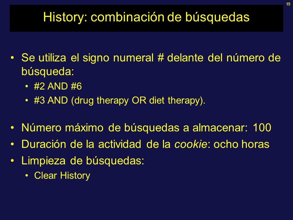 19 History: combinación de búsquedas Se utiliza el signo numeral # delante del número de búsqueda: #2 AND #6 #3 AND (drug therapy OR diet therapy). Nú