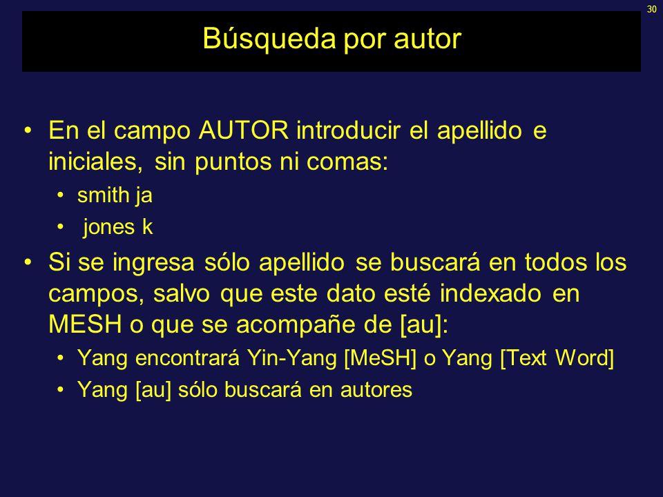 30 Búsqueda por autor En el campo AUTOR introducir el apellido e iniciales, sin puntos ni comas: smith ja jones k Si se ingresa sólo apellido se buscará en todos los campos, salvo que este dato esté indexado en MESH o que se acompañe de [au]: Yang encontrará Yin-Yang [MeSH] o Yang [Text Word] Yang [au] sólo buscará en autores