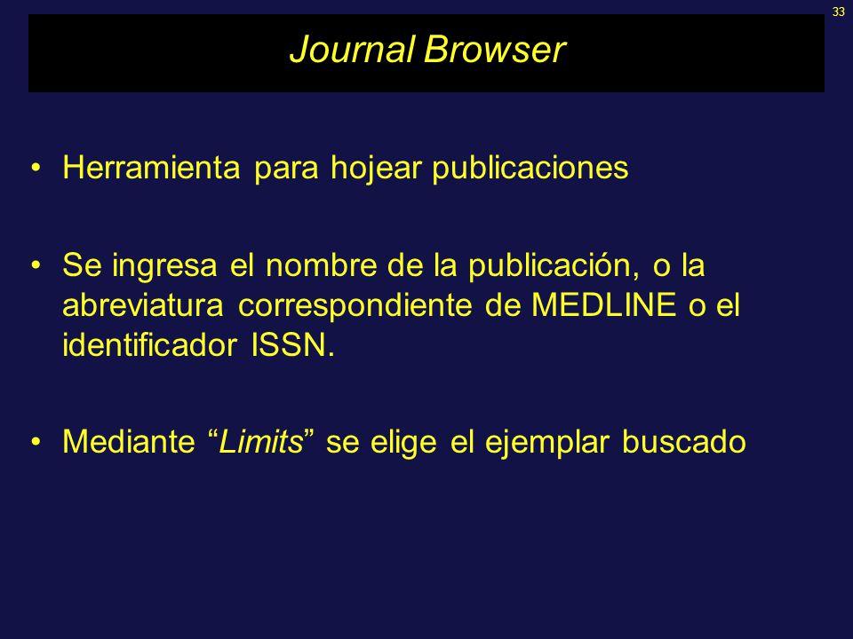33 Journal Browser Herramienta para hojear publicaciones Se ingresa el nombre de la publicación, o la abreviatura correspondiente de MEDLINE o el identificador ISSN.