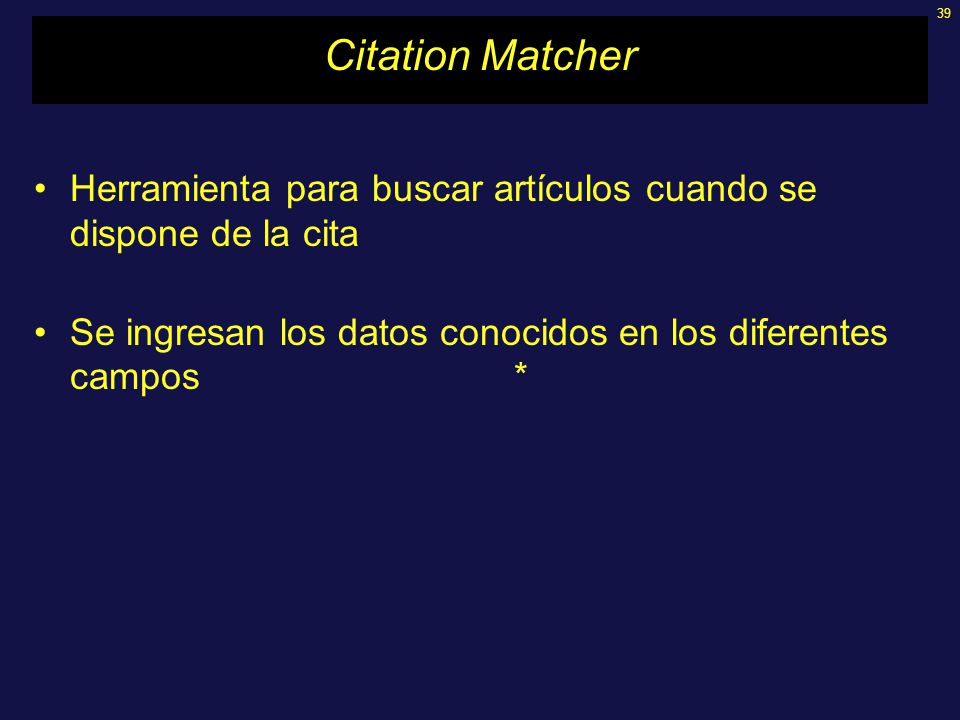39 Citation Matcher Herramienta para buscar artículos cuando se dispone de la cita Se ingresan los datos conocidos en los diferentes campos*