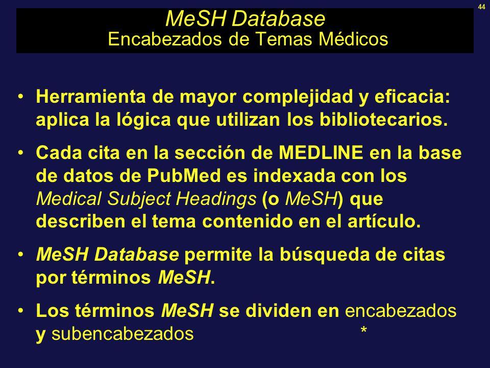 44 MeSH Database Encabezados de Temas Médicos Herramienta de mayor complejidad y eficacia: aplica la lógica que utilizan los bibliotecarios. Cada cita
