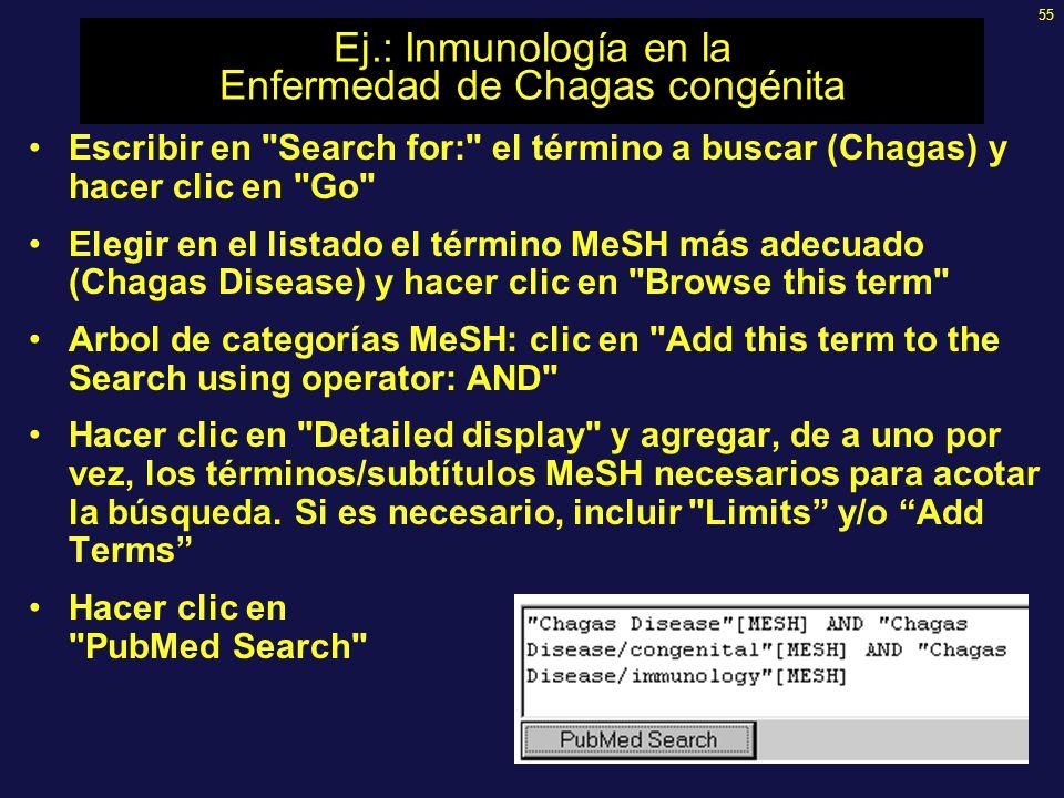 55 Ej.: Inmunología en la Enfermedad de Chagas congénita Escribir en Search for: el término a buscar (Chagas) y hacer clic en Go Elegir en el listado el término MeSH más adecuado (Chagas Disease) y hacer clic en Browse this term Arbol de categorías MeSH: clic en Add this term to the Search using operator: AND Hacer clic en Detailed display y agregar, de a uno por vez, los términos/subtítulos MeSH necesarios para acotar la búsqueda.