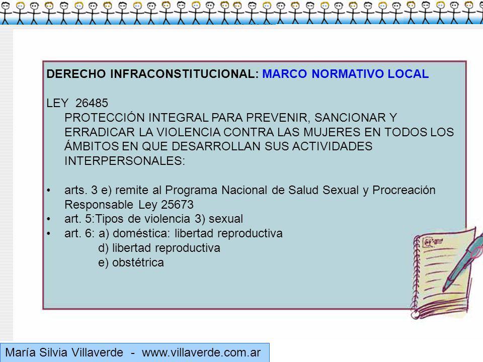 Muchas gracias María Silvia Villaverde - www.villaverde.com.ar DERECHO INFRACONSTITUCIONAL: MARCO NORMATIVO LOCAL LEY 26485 PROTECCIÓN INTEGRAL PARA PREVENIR, SANCIONAR Y ERRADICAR LA VIOLENCIA CONTRA LAS MUJERES EN TODOS LOS ÁMBITOS EN QUE DESARROLLAN SUS ACTIVIDADES INTERPERSONALES: arts.