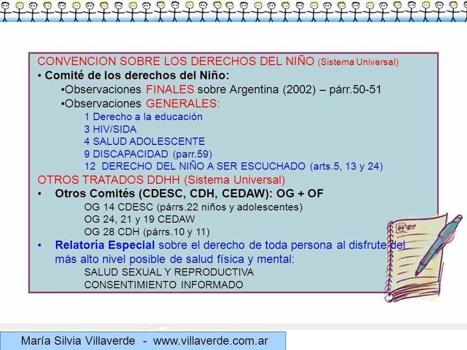 Muchas gracias María Silvia Villaverde - www.villaverde.com.ar CONVENCION SOBRE LOS DERECHOS DEL NIÑO (Sistema Universal) Comité de los derechos del Niño: Observaciones FINALES sobre Argentina (2002) – párr.50-51 Observaciones GENERALES: 1 Derecho a la educación 3 HIV/SIDA 4 SALUD ADOLESCENTE 9 DISCAPACIDAD (parr.59) 12DERECHO DEL NIÑO A SER ESCUCHADO (arts.5, 13 y 24) OTROS TRATADOS DDHH (Sistema Universal) Otros Comités (CDESC, CDH, CEDAW): OG + OF OG 14 CDESC (párrs.22 niños y adolescentes) OG 24, 21 y 19 CEDAW OG 28 CDH (párrs.10 y 11) Relatoría Especial sobre el derecho de toda persona al disfrute del más alto nivel posible de salud física y mental: SALUD SEXUAL Y REPRODUCTIVA CONSENTIMIENTO INFORMADO
