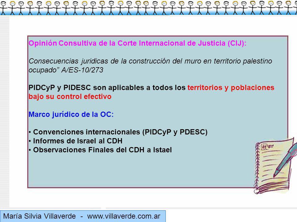 Muchas gracias María Silvia Villaverde - www.villaverde.com.ar Opinión Consultiva de la Corte Internacional de Justicia (CIJ): Consecuencias juridicas de la construcción del muro en territorio palestino ocupado A/ES-10/273 PIDCyP y PIDESC son aplicables a todos los territorios y poblaciones bajo su control efectivo Marco jurídico de la OC: Convenciones internacionales (PIDCyP y PDESC) Informes de Israel al CDH Observaciones Finales del CDH a Istael