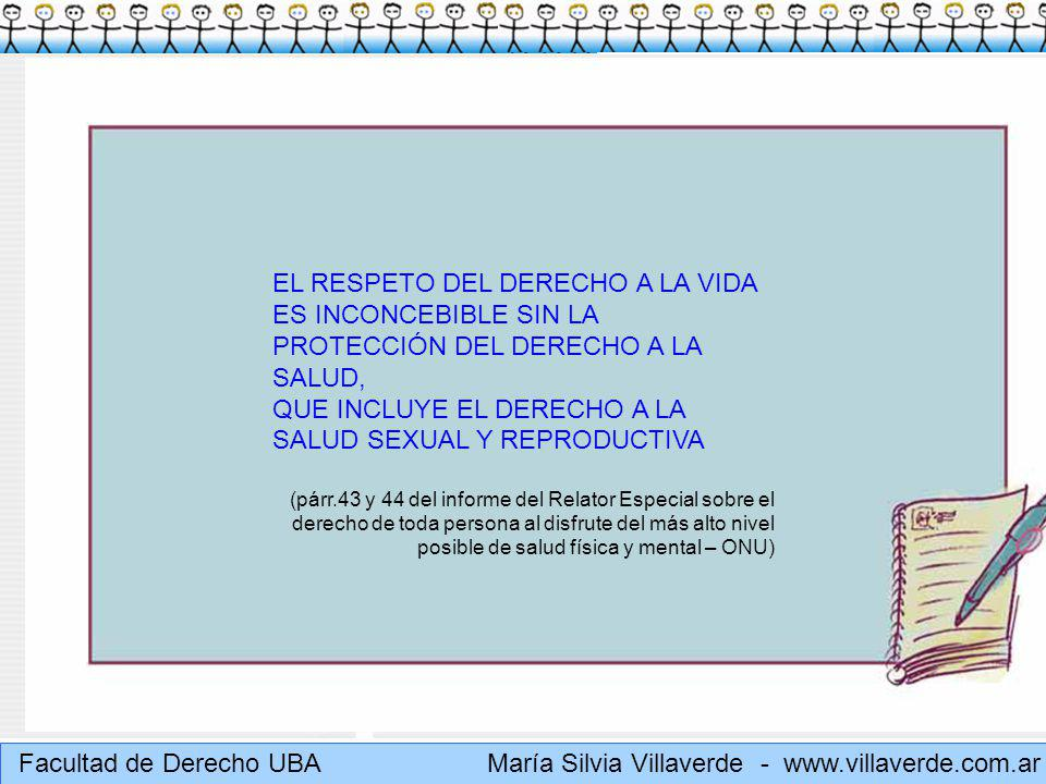 Muchas gracias María Silvia Villaverde - www.villaverde.com.ar Relatoría Especial DERECHO A LA SALUD (ONU): E/CN.4/2004/49 Salud Sexual y reproductiva – 16/2/2004 Define salud reproductiva, atención de la salud reproductiva y salud sexual (párr.18 y 53 según los consensos de El Cairo y Beijing) Salud sexual: La atención de la salud reproductiva incluye la salud sexual, cuyo objetivo es el desarrollo de la vida y de las relaciones personales y no meramente el asesoramiento y la atención en materia de reproducción y de enfermedades de transmisión sexual.