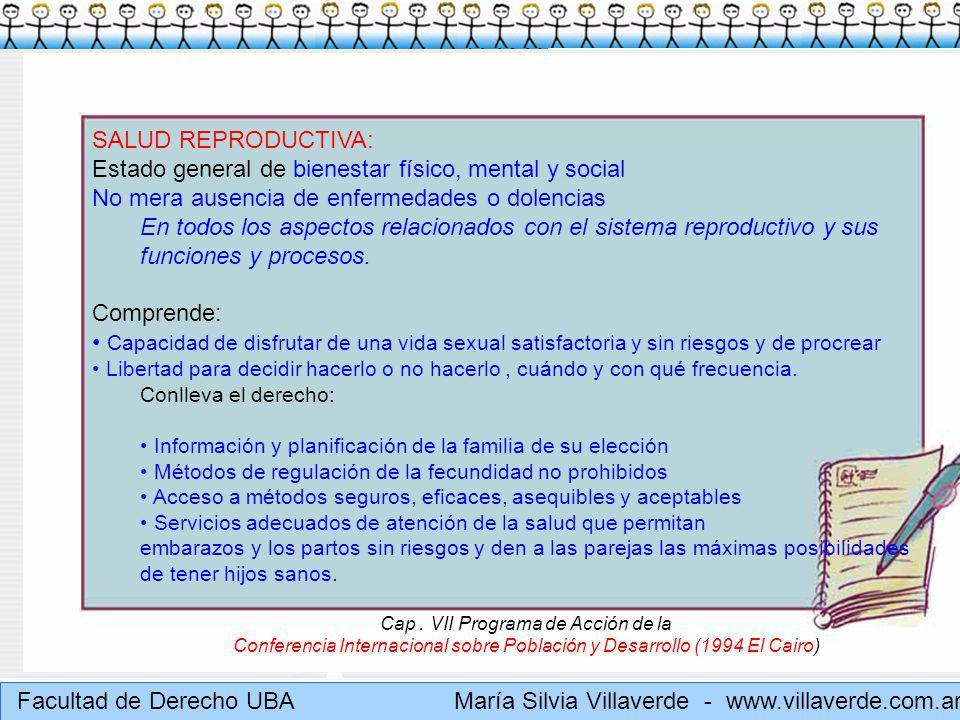 Muchas gracias Facultad de Derecho UBA María Silvia Villaverde - www.villaverde.com.ar SALUD REPRODUCTIVA: Estado general de bienestar físico, mental y social No mera ausencia de enfermedades o dolencias En todos los aspectos relacionados con el sistema reproductivo y sus funciones y procesos.