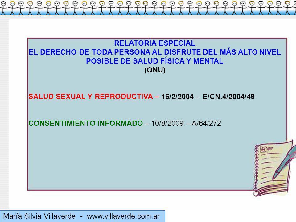 Muchas gracias María Silvia Villaverde - www.villaverde.com.ar RELATORÍA ESPECIAL EL DERECHO DE TODA PERSONA AL DISFRUTE DEL MÁS ALTO NIVEL POSIBLE DE SALUD FÍSICA Y MENTAL (ONU) SALUD SEXUAL Y REPRODUCTIVA – 16/2/2004 - E/CN.4/2004/49 CONSENTIMIENTO INFORMADO – 10/8/2009 – A/64/272