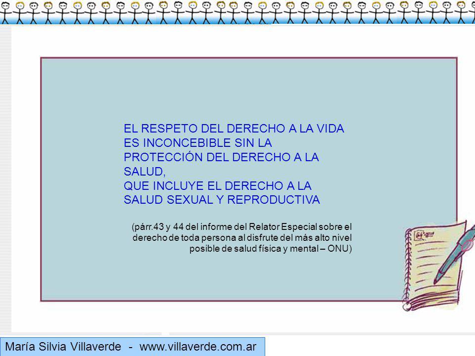 Muchas gracias María Silvia Villaverde - www.villaverde.com.ar EL RESPETO DEL DERECHO A LA VIDA ES INCONCEBIBLE SIN LA PROTECCIÓN DEL DERECHO A LA SALUD, QUE INCLUYE EL DERECHO A LA SALUD SEXUAL Y REPRODUCTIVA (párr.43 y 44 del informe del Relator Especial sobre el derecho de toda persona al disfrute del más alto nivel posible de salud física y mental – ONU)