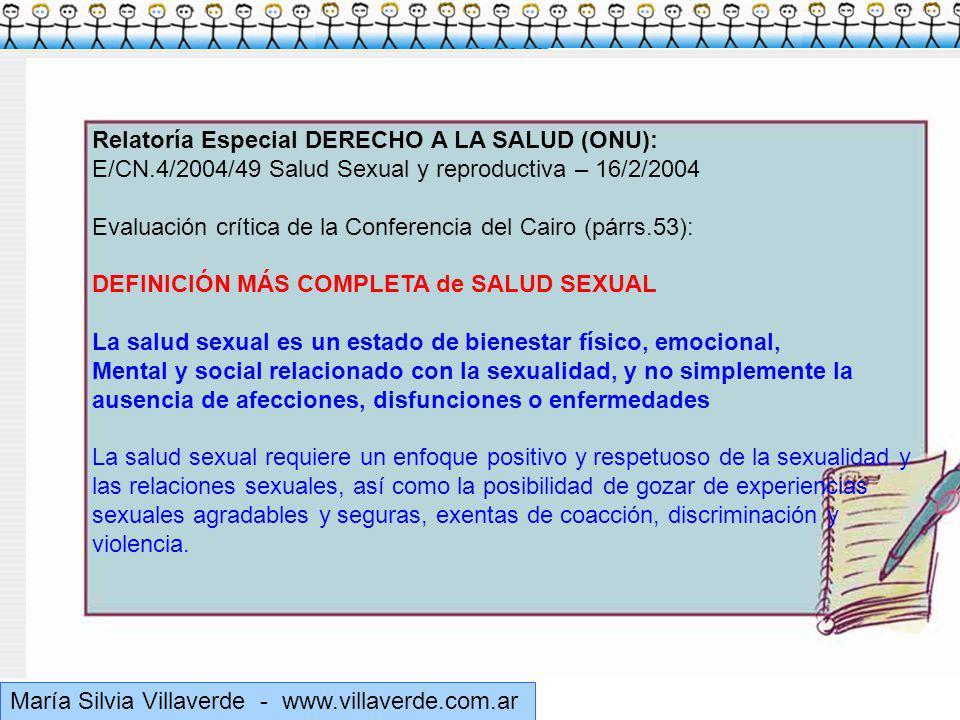 Muchas gracias María Silvia Villaverde - www.villaverde.com.ar Relatoría Especial DERECHO A LA SALUD (ONU): E/CN.4/2004/49 Salud Sexual y reproductiva – 16/2/2004 Evaluación crítica de la Conferencia del Cairo (párrs.53): DEFINICIÓN MÁS COMPLETA de SALUD SEXUAL La salud sexual es un estado de bienestar físico, emocional, Mental y social relacionado con la sexualidad, y no simplemente la ausencia de afecciones, disfunciones o enfermedades La salud sexual requiere un enfoque positivo y respetuoso de la sexualidad y las relaciones sexuales, así como la posibilidad de gozar de experiencias sexuales agradables y seguras, exentas de coacción, discriminación y violencia.