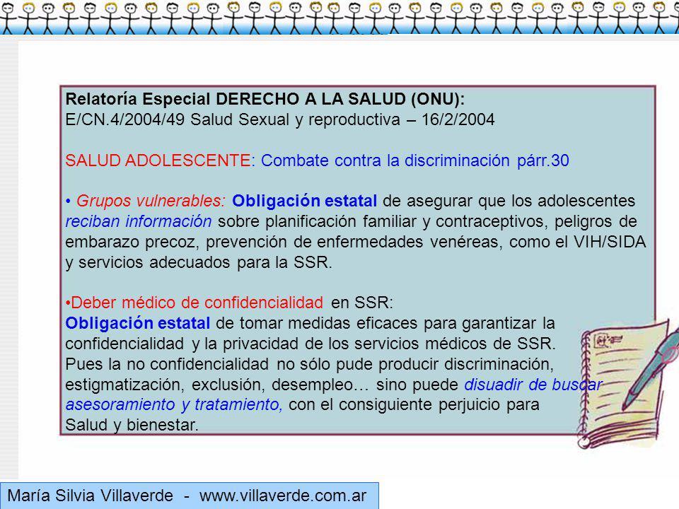 Muchas gracias María Silvia Villaverde - www.villaverde.com.ar Relatoría Especial DERECHO A LA SALUD (ONU): E/CN.4/2004/49 Salud Sexual y reproductiva – 16/2/2004 SALUD ADOLESCENTE: Combate contra la discriminación párr.30 Grupos vulnerables: Obligación estatal de asegurar que los adolescentes reciban información sobre planificación familiar y contraceptivos, peligros de embarazo precoz, prevención de enfermedades venéreas, como el VIH/SIDA y servicios adecuados para la SSR.