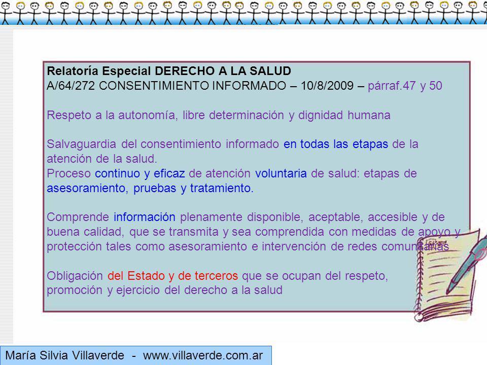 Muchas gracias María Silvia Villaverde - www.villaverde.com.ar Relatoría Especial DERECHO A LA SALUD A/64/272 CONSENTIMIENTO INFORMADO – 10/8/2009 – párraf.47 y 50 Respeto a la autonomía, libre determinación y dignidad humana Salvaguardia del consentimiento informado en todas las etapas de la atención de la salud.