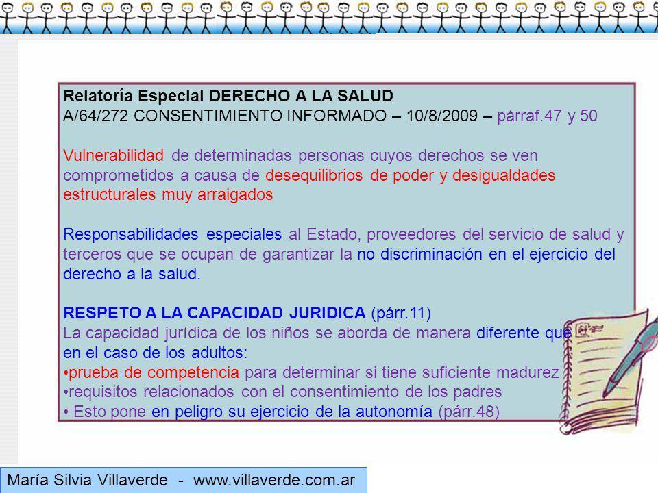 Muchas gracias María Silvia Villaverde - www.villaverde.com.ar Relatoría Especial DERECHO A LA SALUD A/64/272 CONSENTIMIENTO INFORMADO – 10/8/2009 – párraf.47 y 50 Vulnerabilidad de determinadas personas cuyos derechos se ven comprometidos a causa de desequilibrios de poder y desigualdades estructurales muy arraigados Responsabilidades especiales al Estado, proveedores del servicio de salud y terceros que se ocupan de garantizar la no discriminación en el ejercicio del derecho a la salud.