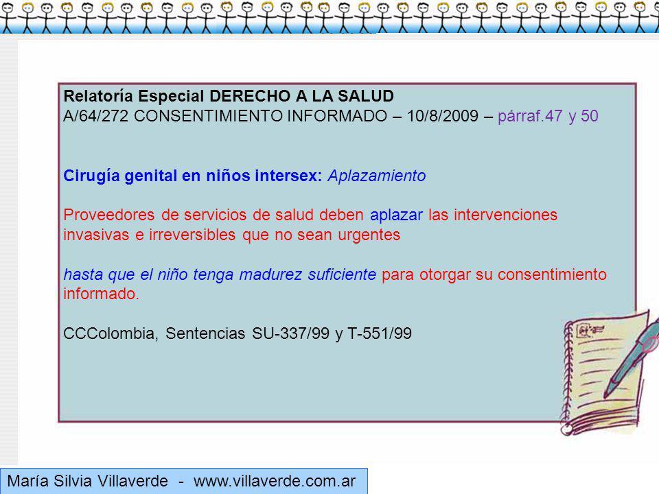 Muchas gracias María Silvia Villaverde - www.villaverde.com.ar Relatoría Especial DERECHO A LA SALUD A/64/272 CONSENTIMIENTO INFORMADO – 10/8/2009 – párraf.47 y 50 Cirugía genital en niños intersex: Aplazamiento Proveedores de servicios de salud deben aplazar las intervenciones invasivas e irreversibles que no sean urgentes hasta que el niño tenga madurez suficiente para otorgar su consentimiento informado.