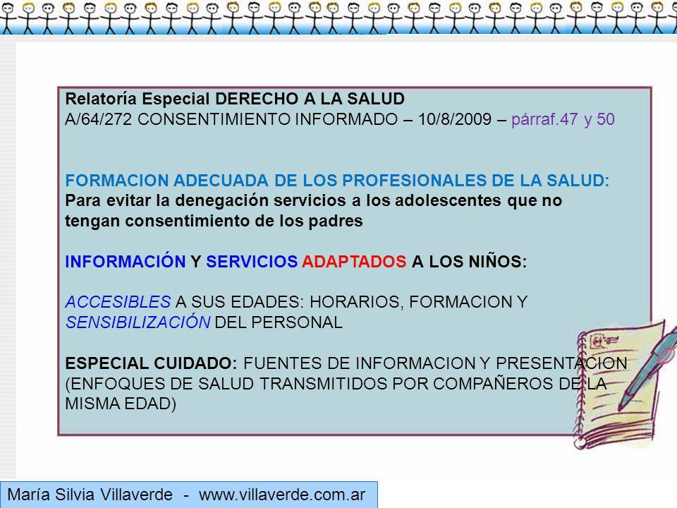 Muchas gracias María Silvia Villaverde - www.villaverde.com.ar Relatoría Especial DERECHO A LA SALUD A/64/272 CONSENTIMIENTO INFORMADO – 10/8/2009 – párraf.47 y 50 FORMACION ADECUADA DE LOS PROFESIONALES DE LA SALUD: Para evitar la denegación servicios a los adolescentes que no tengan consentimiento de los padres INFORMACIÓN Y SERVICIOS ADAPTADOS A LOS NIÑOS: ACCESIBLES A SUS EDADES: HORARIOS, FORMACION Y SENSIBILIZACIÓN DEL PERSONAL ESPECIAL CUIDADO: FUENTES DE INFORMACION Y PRESENTACION (ENFOQUES DE SALUD TRANSMITIDOS POR COMPAÑEROS DE LA MISMA EDAD)