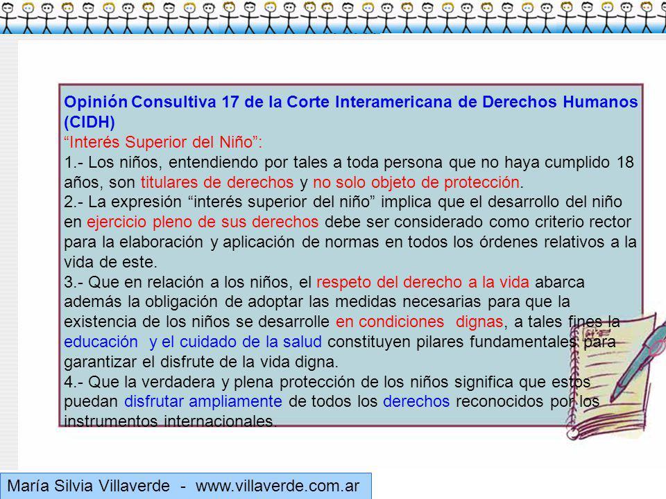 Muchas gracias María Silvia Villaverde - www.villaverde.com.ar Opinión Consultiva 17 de la Corte Interamericana de Derechos Humanos (CIDH) Interés Superior del Niño: 1.- Los niños, entendiendo por tales a toda persona que no haya cumplido 18 años, son titulares de derechos y no solo objeto de protección.