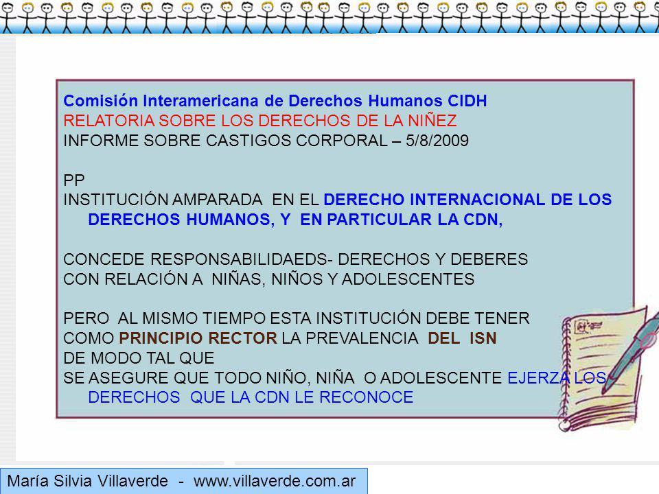 Muchas gracias María Silvia Villaverde - www.villaverde.com.ar Comisión Interamericana de Derechos Humanos CIDH RELATORIA SOBRE LOS DERECHOS DE LA NIÑEZ INFORME SOBRE CASTIGOS CORPORAL – 5/8/2009 PP INSTITUCIÓN AMPARADA EN EL DERECHO INTERNACIONAL DE LOS DERECHOS HUMANOS, Y EN PARTICULAR LA CDN, CONCEDE RESPONSABILIDAEDS- DERECHOS Y DEBERES CON RELACIÓN A NIÑAS, NIÑOS Y ADOLESCENTES PERO AL MISMO TIEMPO ESTA INSTITUCIÓN DEBE TENER COMO PRINCIPIO RECTOR LA PREVALENCIA DEL ISN DE MODO TAL QUE SE ASEGURE QUE TODO NIÑO, NIÑA O ADOLESCENTE EJERZA LOS DERECHOS QUE LA CDN LE RECONOCE